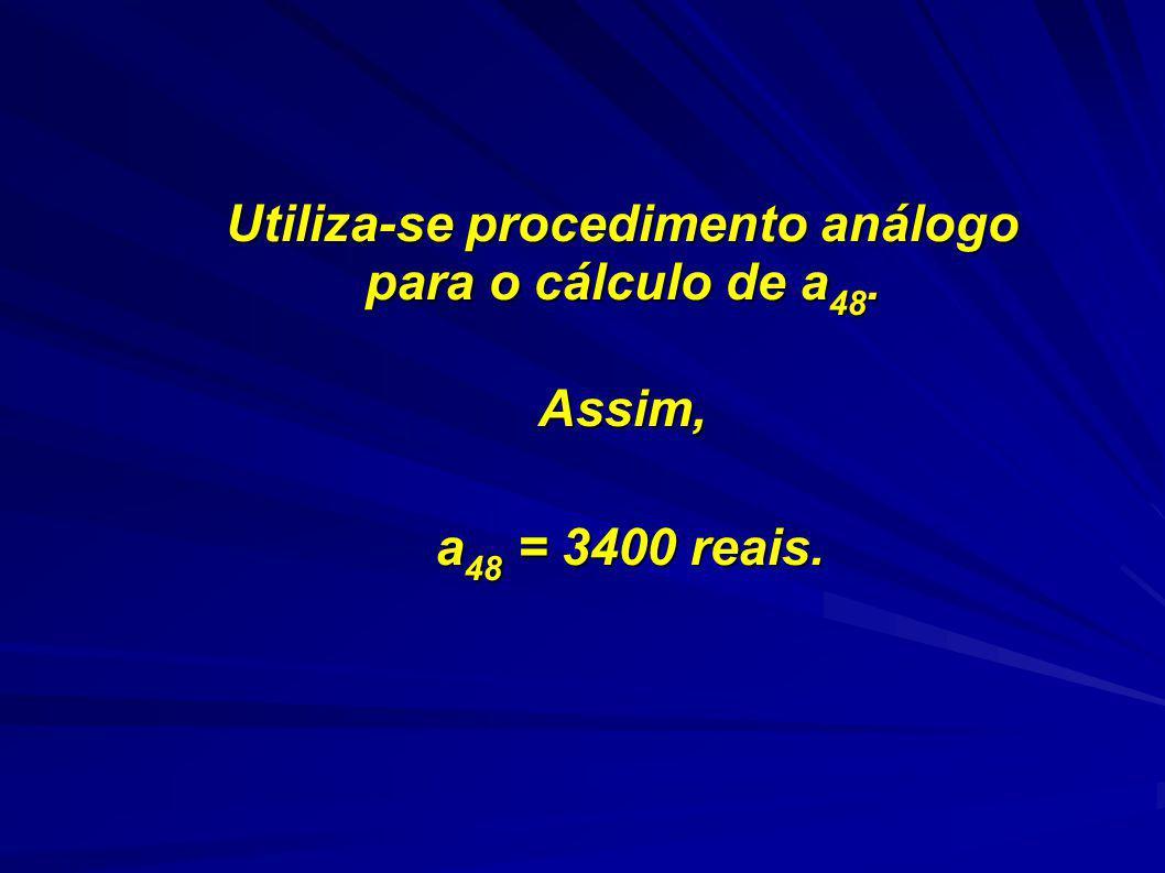 Utiliza-se procedimento análogo para o cálculo de a 48. Assim, Assim, a 48 = 3400 reais. a 48 = 3400 reais.