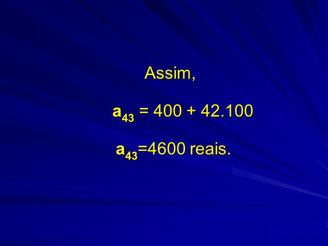 Assim, a 43 = 400 + 42.100 a 43 =4600 reais.