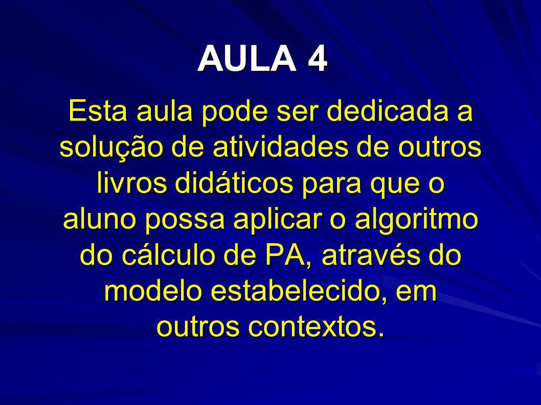 AULA 4 Esta aula pode ser dedicada a solução de atividades de outros livros didáticos para que o aluno possa aplicar o algoritmo do cálculo de PA, atr
