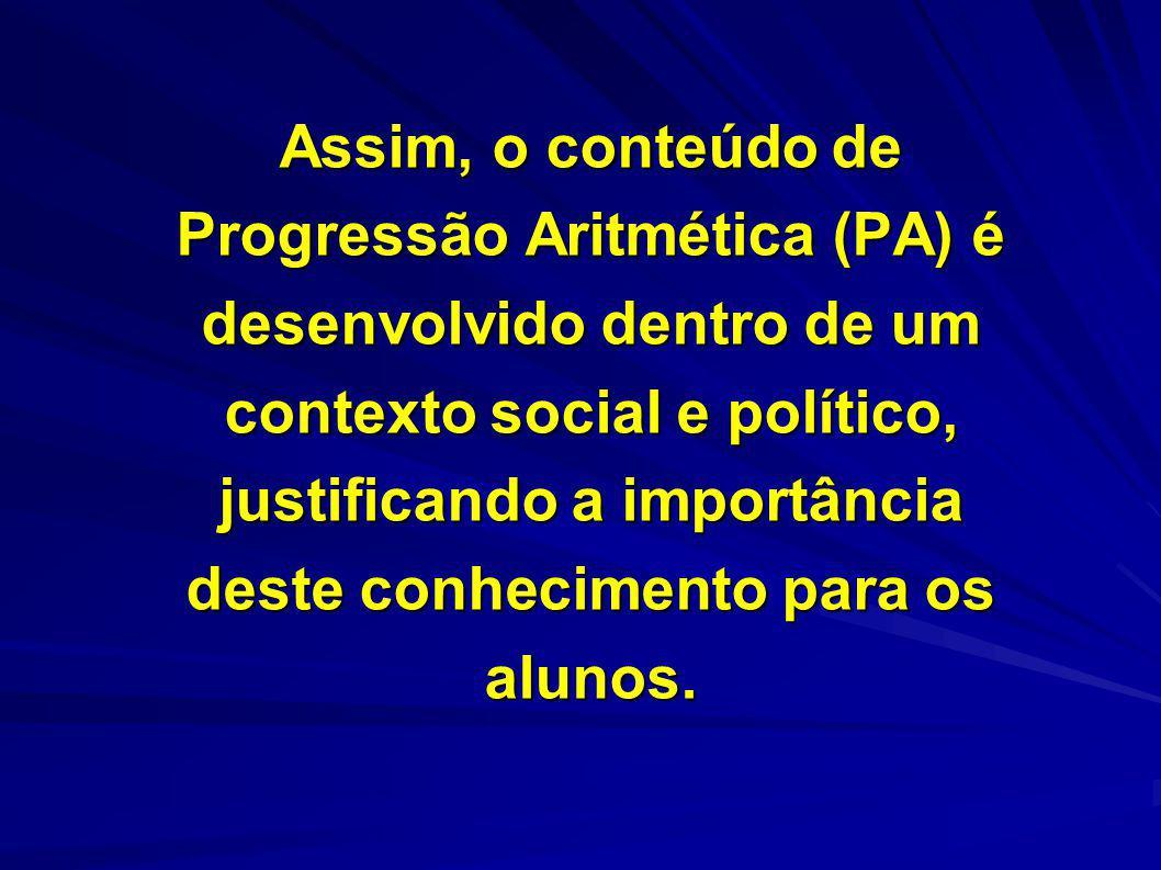 Assim, o conteúdo de Progressão Aritmética (PA) é desenvolvido dentro de um contexto social e político, justificando a importância deste conhecimento