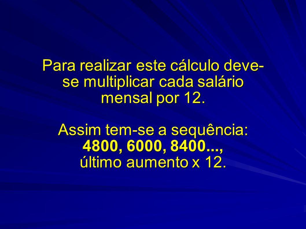 Para realizar este cálculo deve- se multiplicar cada salário mensal por 12. Assim tem-se a sequência: 4800, 6000, 8400..., último aumento x 12.