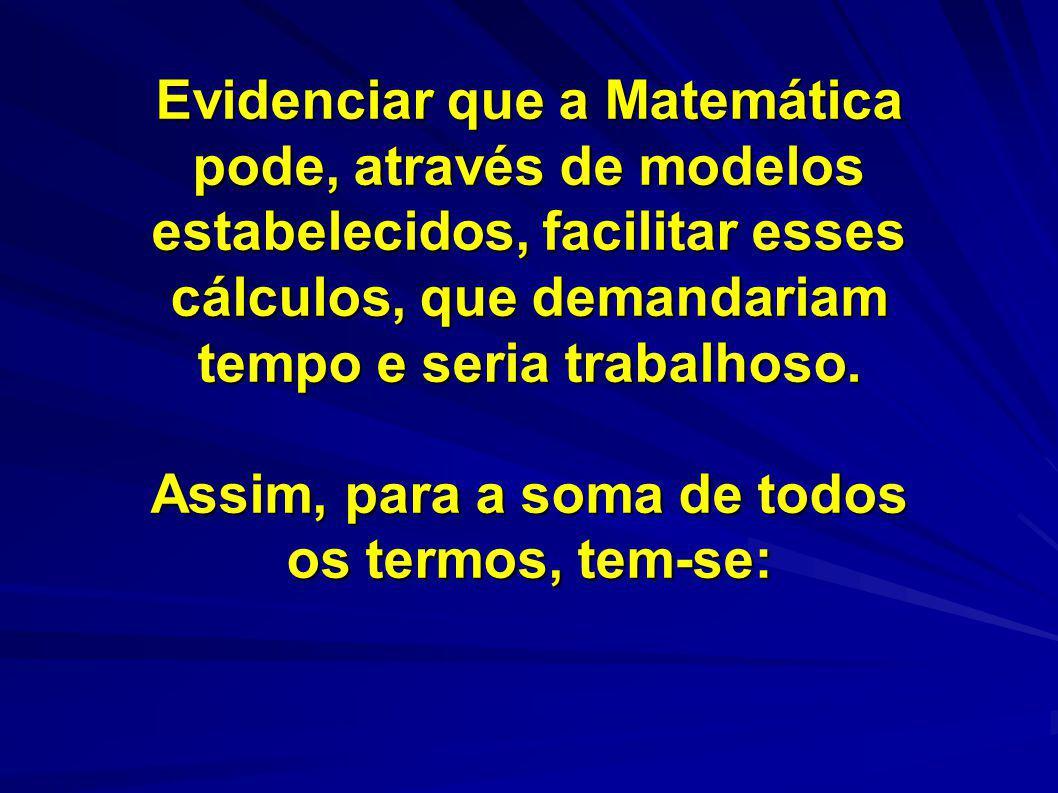 Evidenciar que a Matemática pode, através de modelos estabelecidos, facilitar esses cálculos, que demandariam tempo e seria trabalhoso. Assim, para a
