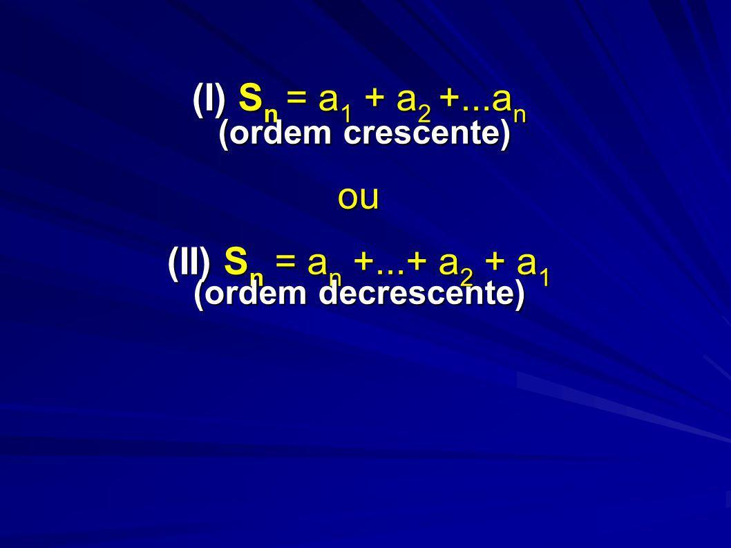 (I) S n = a 1 + a 2 +...a n (ordem crescente) ou (II) S n = a n +...+ a 2 + a 1 (ordem decrescente)
