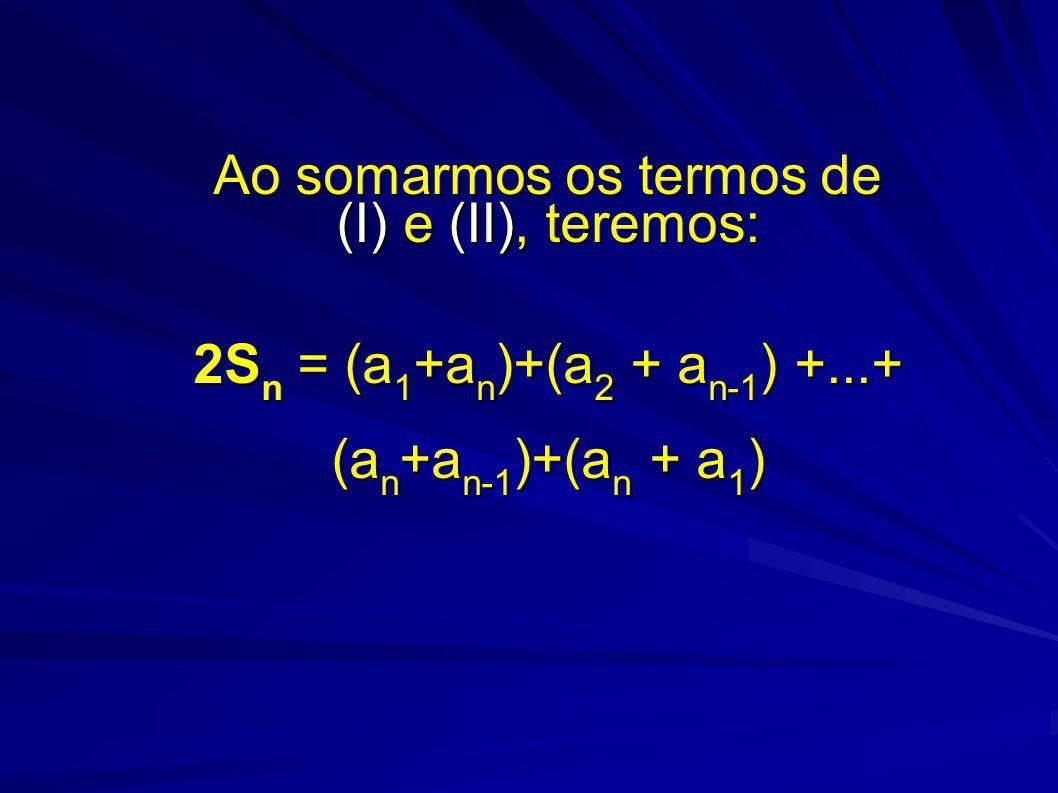 Ao somarmos os termos de (I) e (II), teremos: 2S n = (a 1 +a n )+(a 2 + a n-1 ) +...+ (a n +a n-1 )+(a n + a 1 )