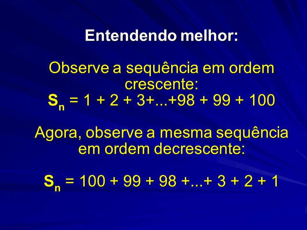 Entendendo melhor: Observe a sequência em ordem crescente: S n = 1 + 2 + 3+...+98 + 99 + 100 Agora, observe a mesma sequência em ordem decrescente: S n = 100 + 99 + 98 +...+ 3 + 2 + 1