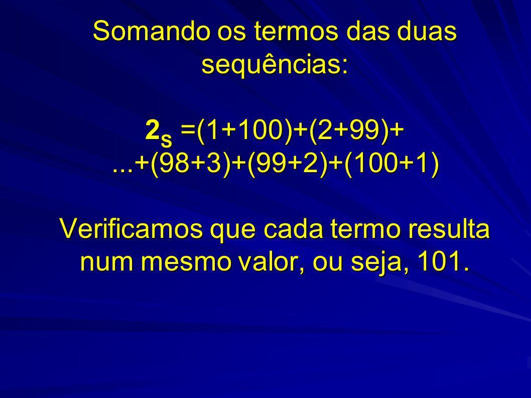 Somando os termos das duas sequências: 2 S =(1+100)+(2+99)+...+(98+3)+(99+2)+(100+1) Verificamos que cada termo resulta num mesmo valor, ou seja, 101.