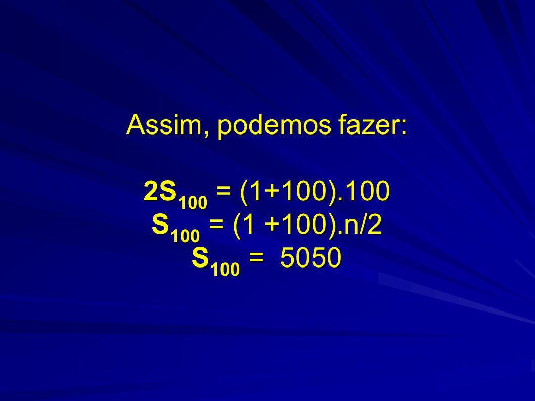 Assim, podemos fazer: 2S 100 = (1+100).100 S 100 = (1 +100).n/2 S 100 = 5050