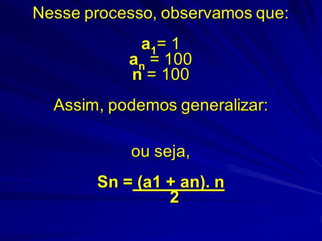 Nesse processo, observamos que: a 1 = 1 a n = 100 n = 100 Assim, podemos generalizar: ou seja, Sn = (a1 + an).