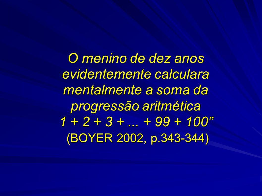 O menino de dez anos evidentemente calculara mentalmente a soma da progressão aritmética 1 + 2 + 3 +... + 99 + 100 (BOYER 2002, p.343-344)