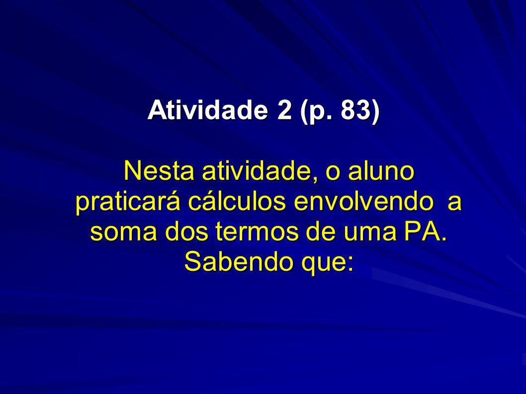 Atividade 2 (p. 83) Nesta atividade, o aluno praticará cálculos envolvendo a soma dos termos de uma PA. Sabendo que:
