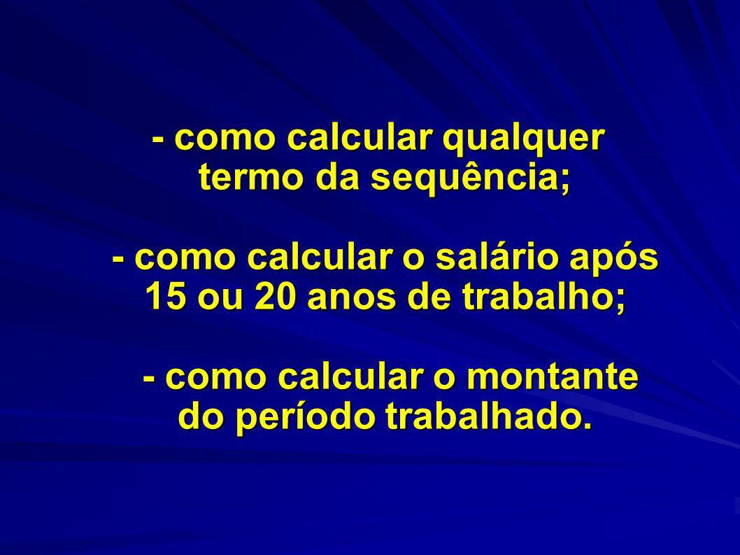 - como calcular qualquer termo da sequência; - como calcular o salário após 15 ou 20 anos de trabalho; - como calcular o montante do período trabalhad