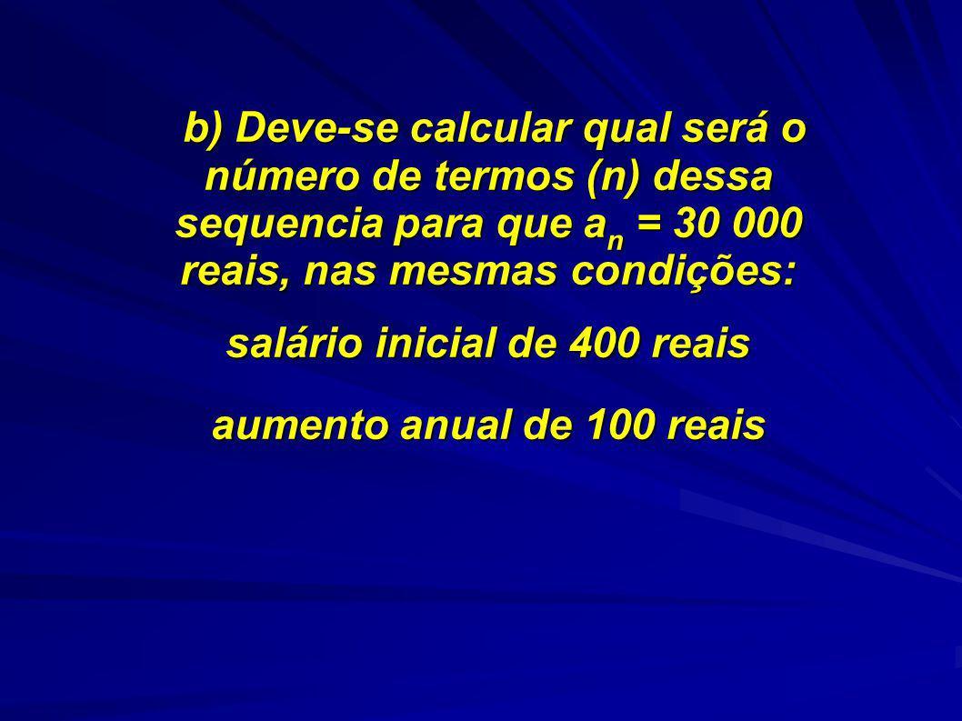 b) Deve-se calcular qual será o número de termos (n) dessa sequencia para que a n = 30 000 reais, nas mesmas condições: b) Deve-se calcular qual será o número de termos (n) dessa sequencia para que a n = 30 000 reais, nas mesmas condições: salário inicial de 400 reais aumento anual de 100 reais