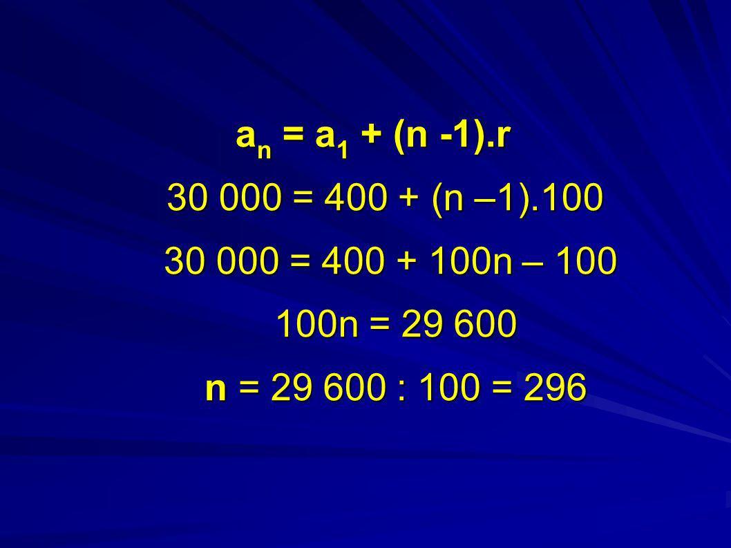 a n = a 1 + (n -1).r 30 000 = 400 + (n –1).100 30 000 = 400 + 100n – 100 100n = 29 600 n = 29 600 : 100 = 296