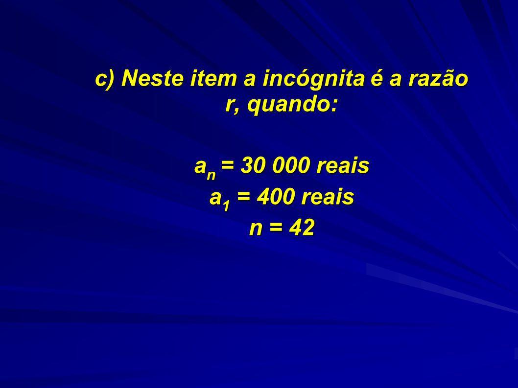 c) Neste item a incógnita é a razão r, quando: a n = 30 000 reais a 1 = 400 reais n = 42