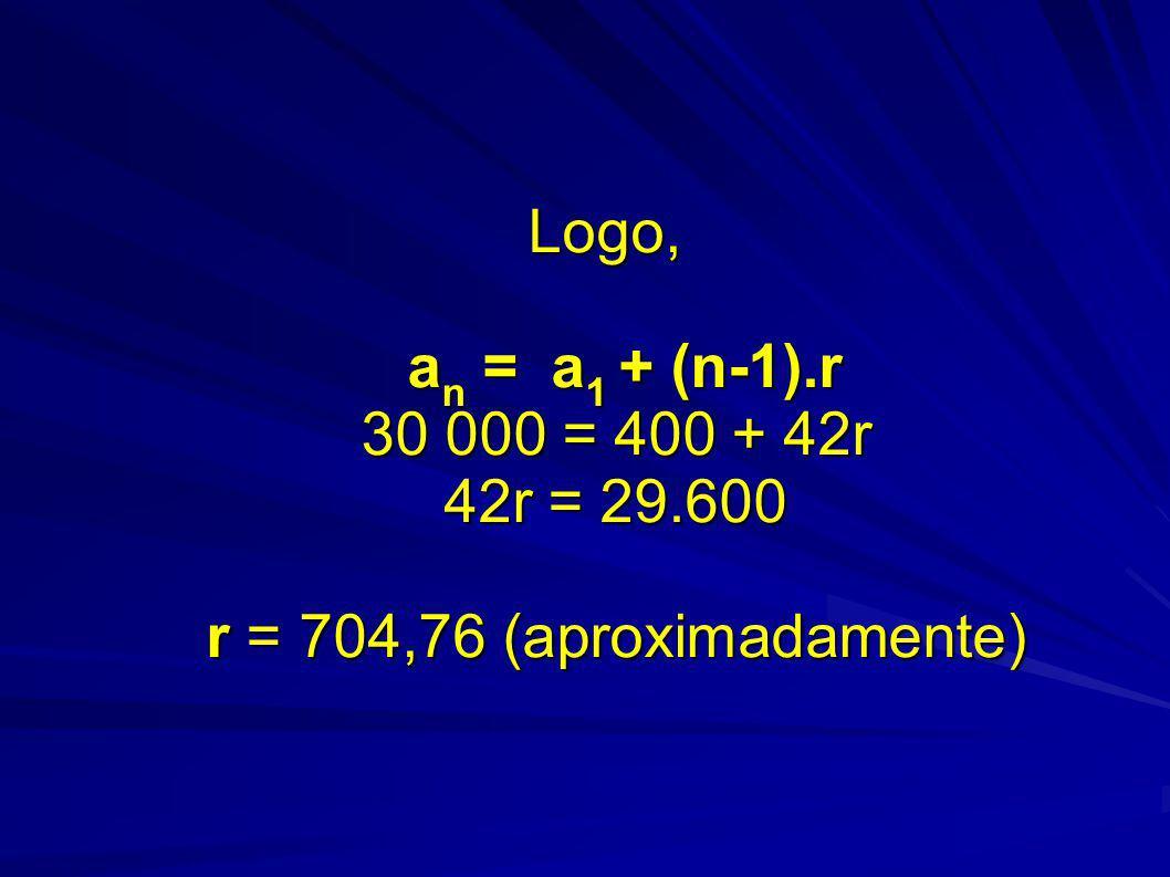 Logo, a n = a 1 + (n-1).r 30 000 = 400 + 42r 42r = 29.600 r = 704,76 (aproximadamente)