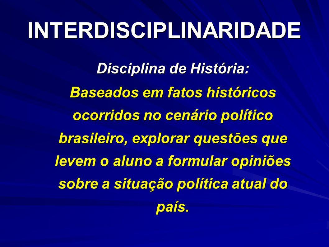 INTERDISCIPLINARIDADE Disciplina de História: Baseados em fatos históricos ocorridos no cenário político brasileiro, explorar questões que levem o alu