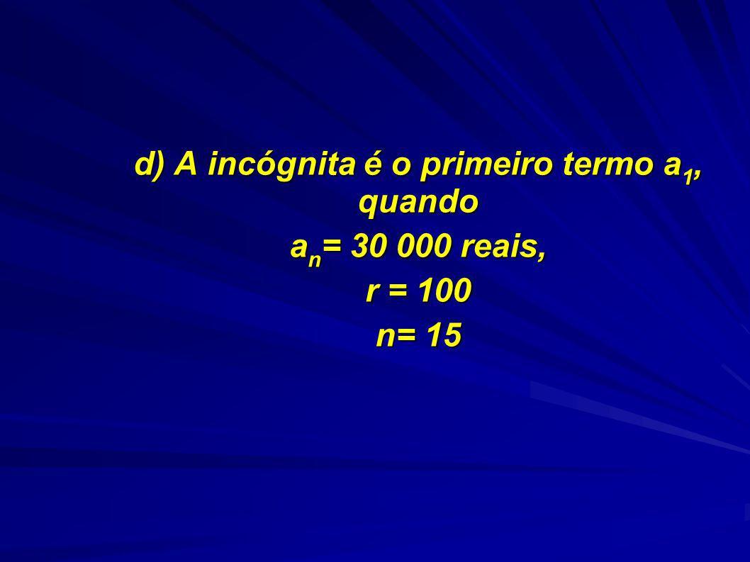 d) A incógnita é o primeiro termo a 1, quando a n = 30 000 reais, r = 100 n= 15