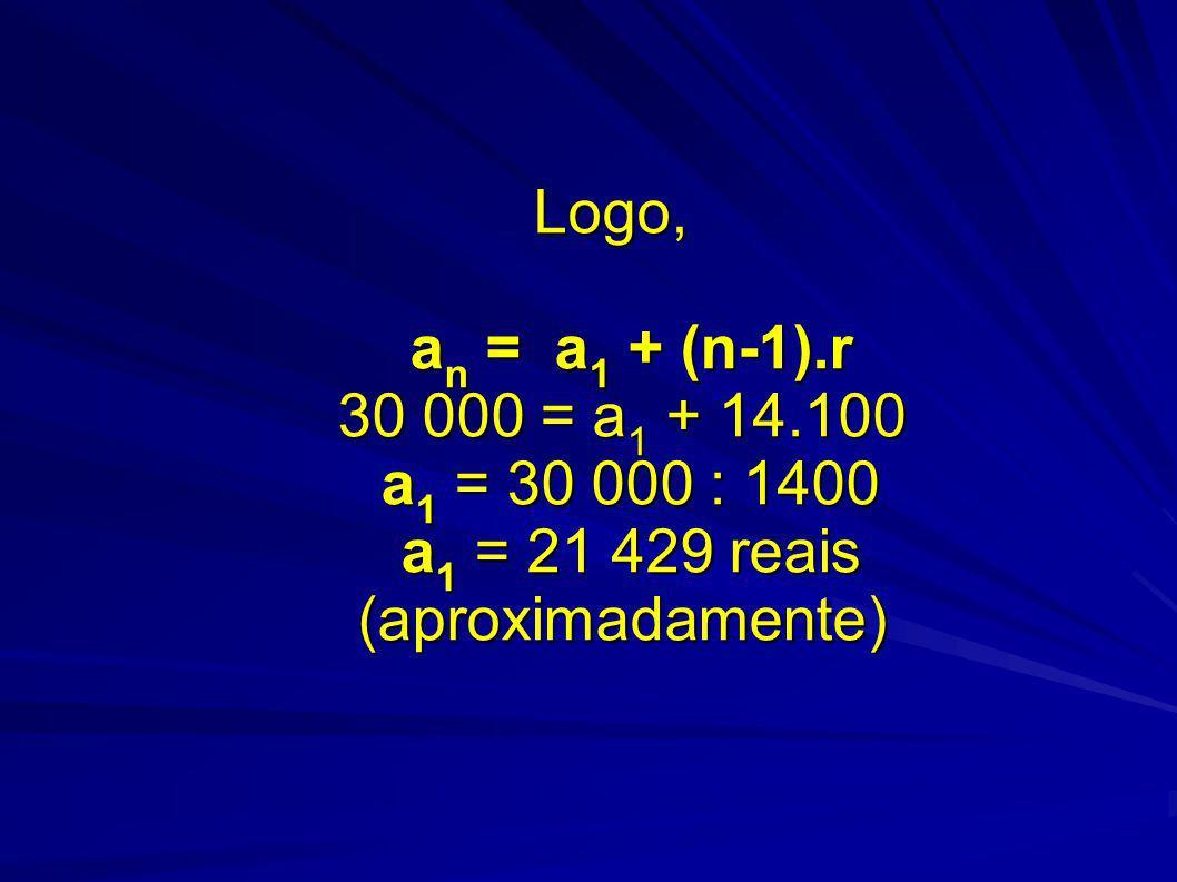 Logo, a n = a 1 + (n-1).r 30 000 = a 1 + 14.100 a 1 = 30 000 : 1400 a 1 = 21 429 reais (aproximadamente)