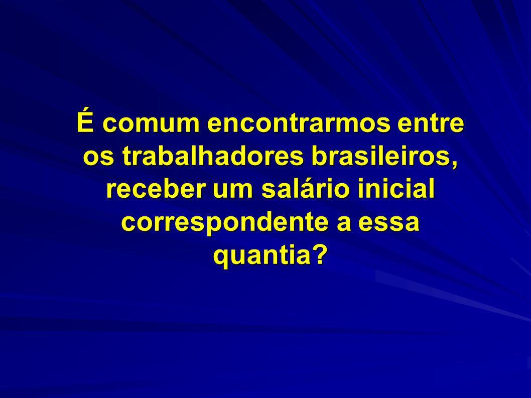 É comum encontrarmos entre os trabalhadores brasileiros, receber um salário inicial correspondente a essa quantia?