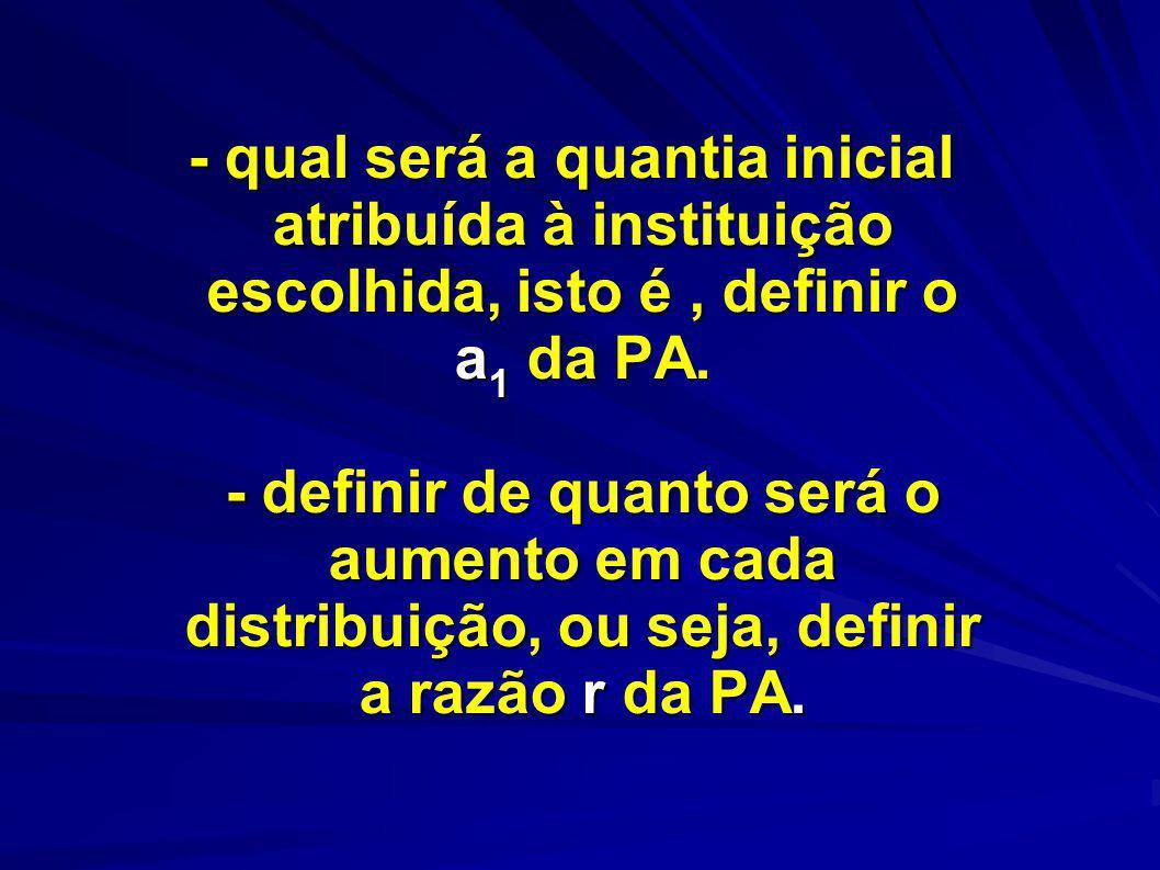 - qual será a quantia inicial atribuída à instituição escolhida, isto é, definir o a 1 da PA. - definir de quanto será o aumento em cada distribuição,