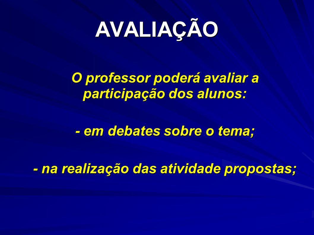 AVALIAÇÃO O professor poderá avaliar a participação dos alunos: - em debates sobre o tema; - na realização das atividade propostas;