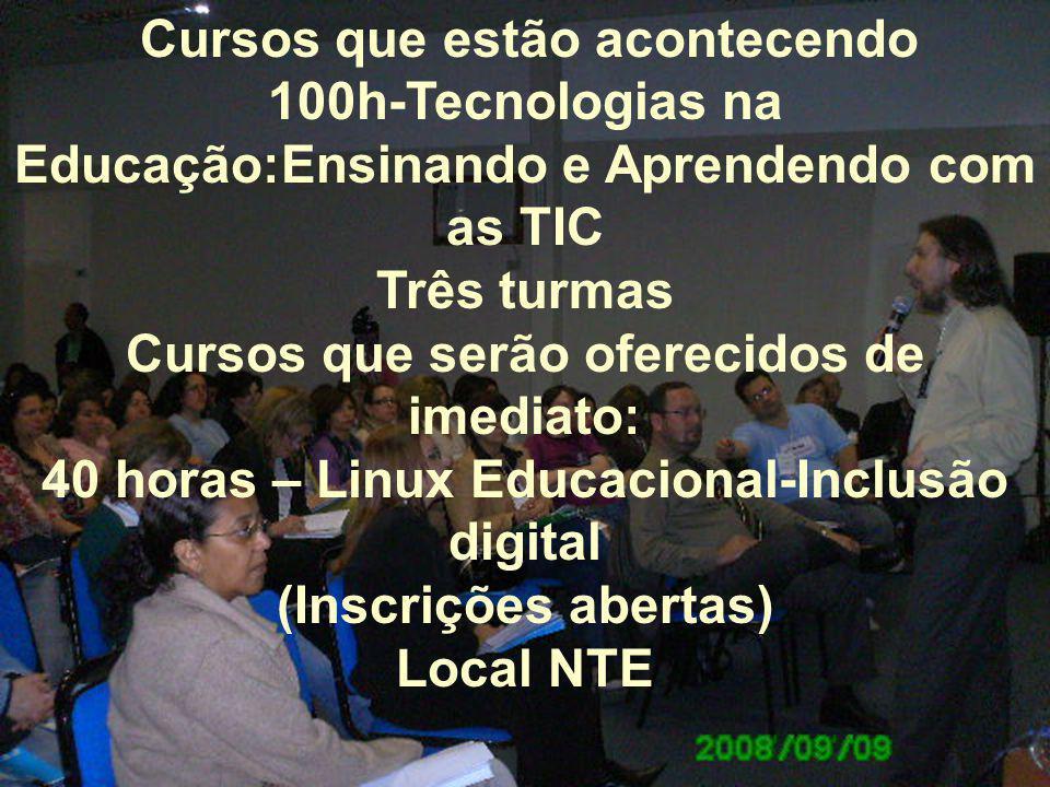 Cursos que estão acontecendo 100h-Tecnologias na Educação:Ensinando e Aprendendo com as TIC Três turmas Cursos que serão oferecidos de imediato: 40 horas – Linux Educacional-Inclusão digital (Inscrições abertas) Local NTE