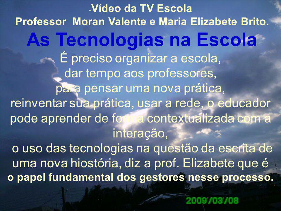 - Vídeo da TV Escola Professor Moran Valente e Maria Elizabete Brito. As Tecnologias na Escola É preciso organizar a escola, dar tempo aos professores
