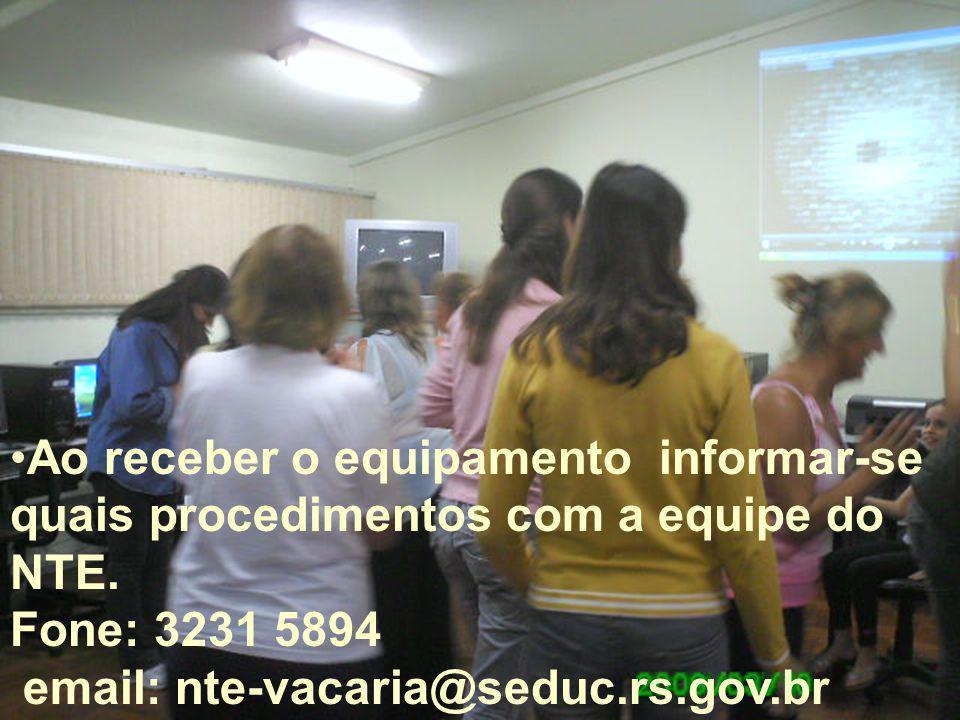 Ao receber o equipamento informar-se quais procedimentos com a equipe do NTE. Fone: 3231 5894 email: nte-vacaria@seduc.rs.gov.br