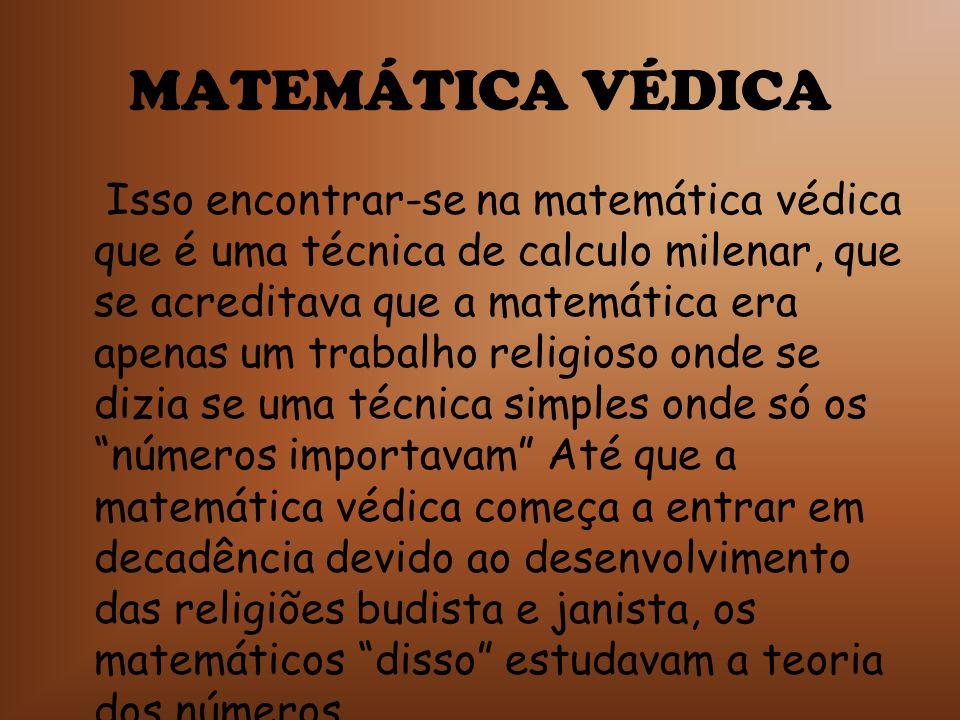 MATEMÁTICA VÉDICA Isso encontrar-se na matemática védica que é uma técnica de calculo milenar, que se acreditava que a matemática era apenas um trabal