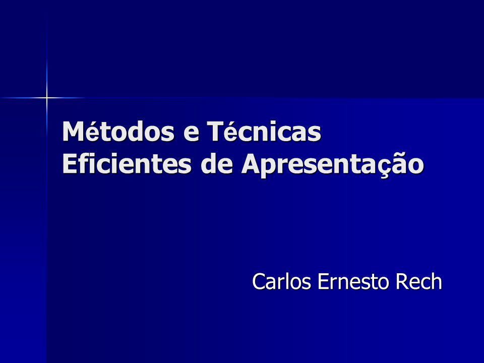 M é todos e T é cnicas Eficientes de Apresenta ç ão Carlos Ernesto Rech