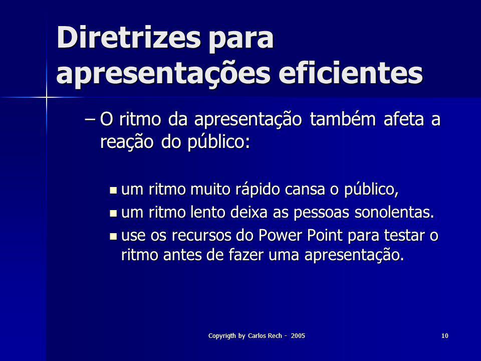 Copyrigth by Carlos Rech - 200510 Diretrizes para apresentações eficientes –O ritmo da apresentação também afeta a reação do público: um ritmo muito r