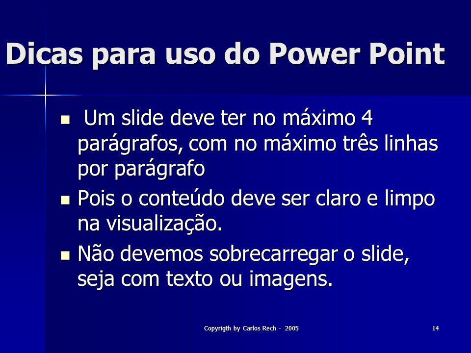 Copyrigth by Carlos Rech - 200514 Dicas para uso do Power Point Um slide deve ter no máximo 4 parágrafos, com no máximo três linhas por parágrafo Um s