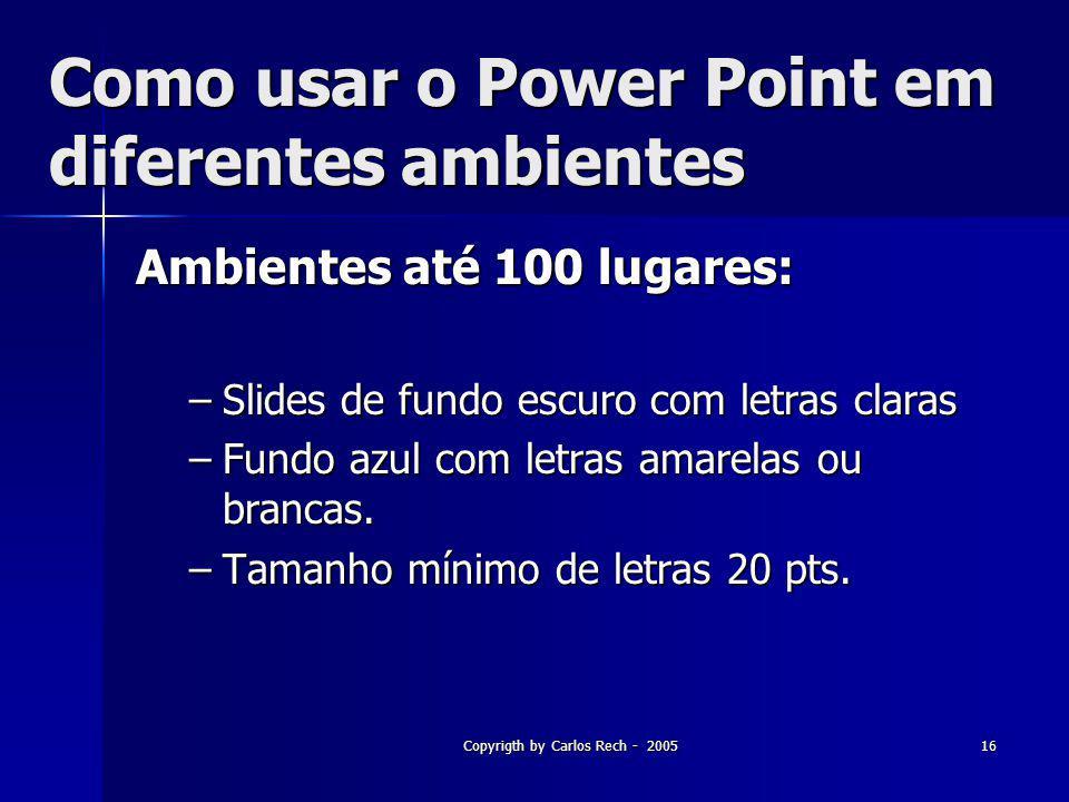 Copyrigth by Carlos Rech - 200516 Como usar o Power Point em diferentes ambientes Ambientes até 100 lugares: –Slides de fundo escuro com letras claras