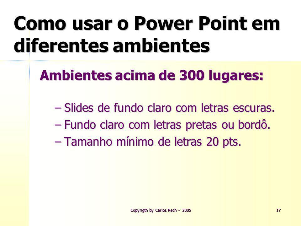 Copyrigth by Carlos Rech - 200517 Como usar o Power Point em diferentes ambientes Ambientes acima de 300 lugares: –Slides de fundo claro com letras es