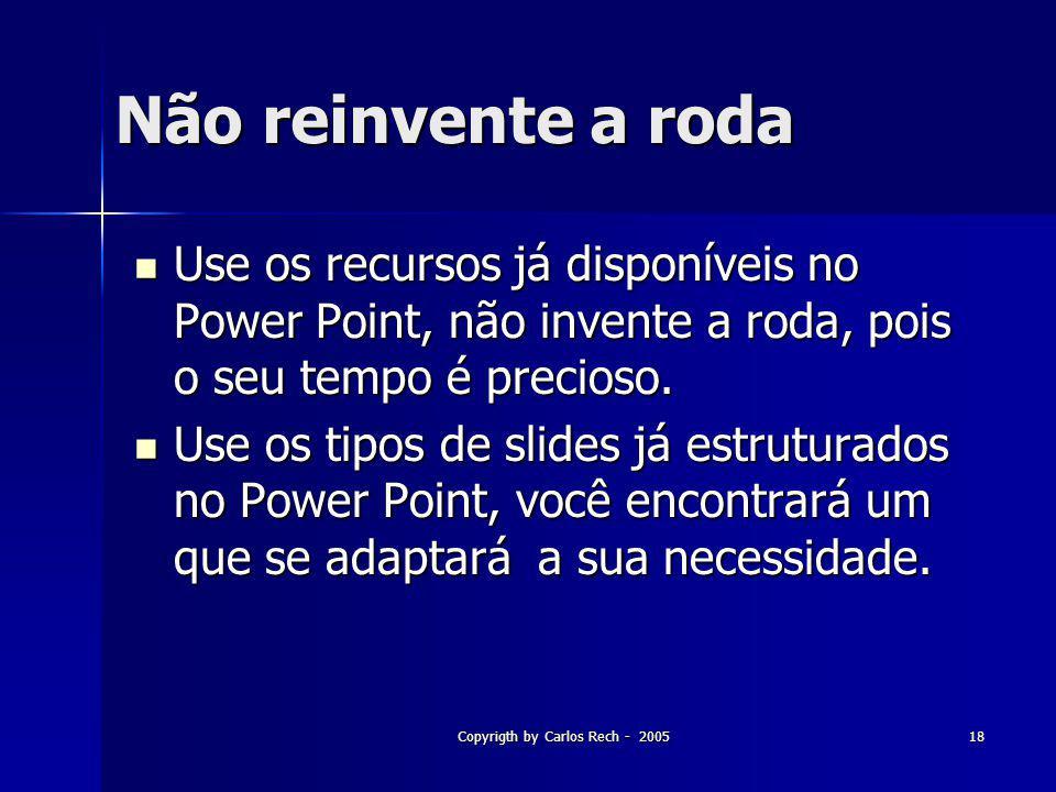 Copyrigth by Carlos Rech - 200518 Não reinvente a roda Use os recursos já disponíveis no Power Point, não invente a roda, pois o seu tempo é precioso.