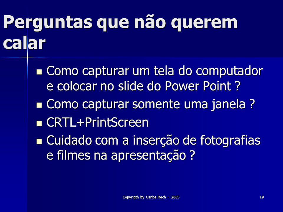 Copyrigth by Carlos Rech - 200519 Perguntas que não querem calar Como capturar um tela do computador e colocar no slide do Power Point ? Como capturar