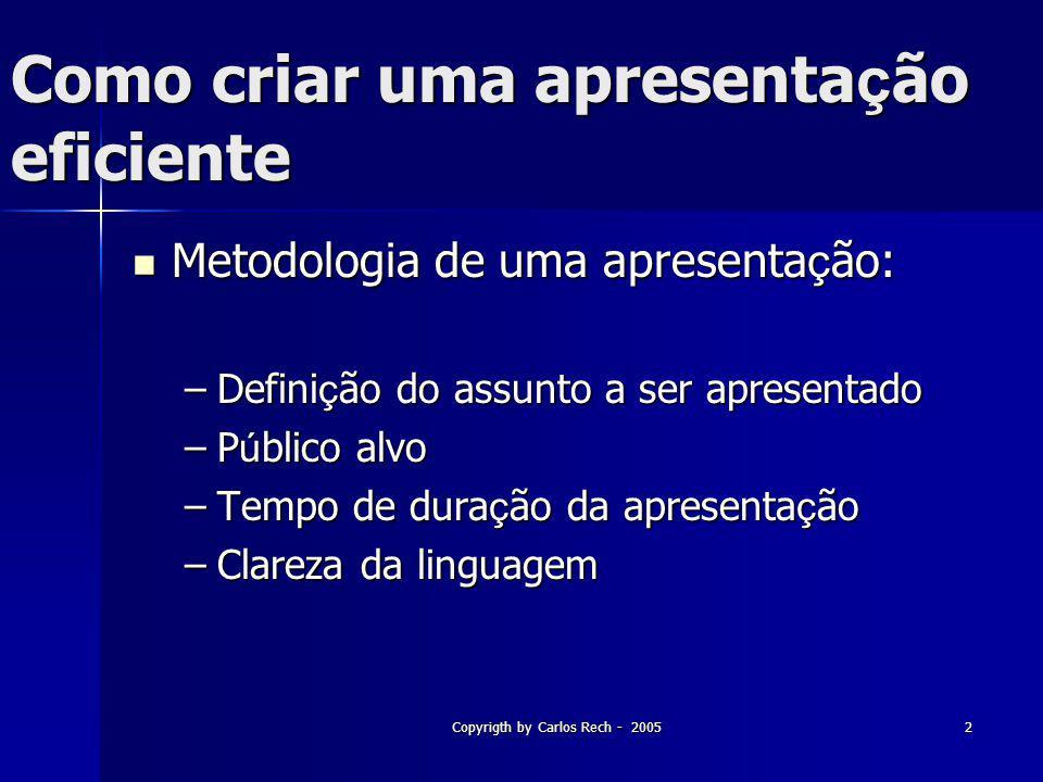 Copyrigth by Carlos Rech - 20052 Como criar uma apresenta ç ão eficiente Metodologia de uma apresenta ç ão: Metodologia de uma apresenta ç ão: –Defini
