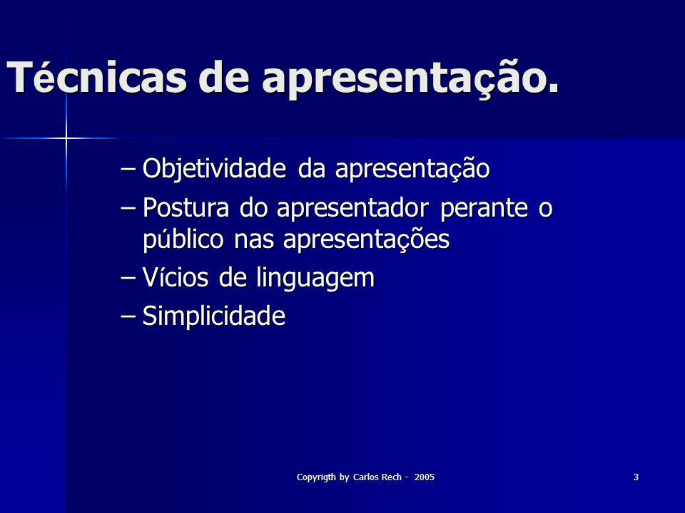 Copyrigth by Carlos Rech - 20053 T é cnicas de apresenta ç ão. –Objetividade da apresenta ç ão –Postura do apresentador perante o p ú blico nas aprese
