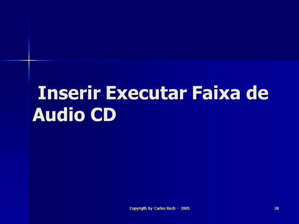 Copyrigth by Carlos Rech - 200538 Inserir Executar Faixa de Audio CD Inserir Executar Faixa de Audio CD