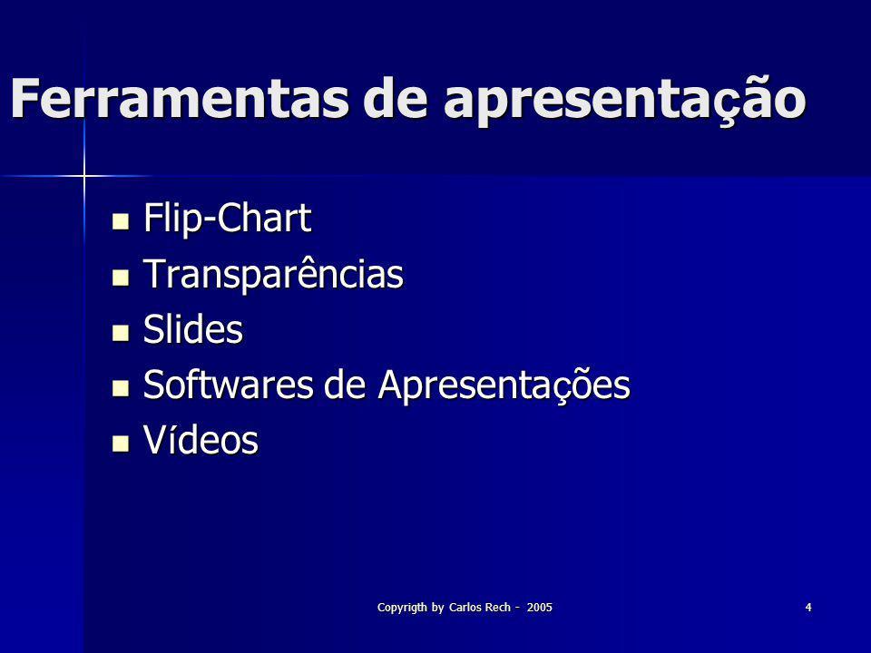 Copyrigth by Carlos Rech - 20054 Ferramentas de apresenta ç ão Flip-Chart Flip-Chart Transparências Transparências Slides Slides Softwares de Apresent