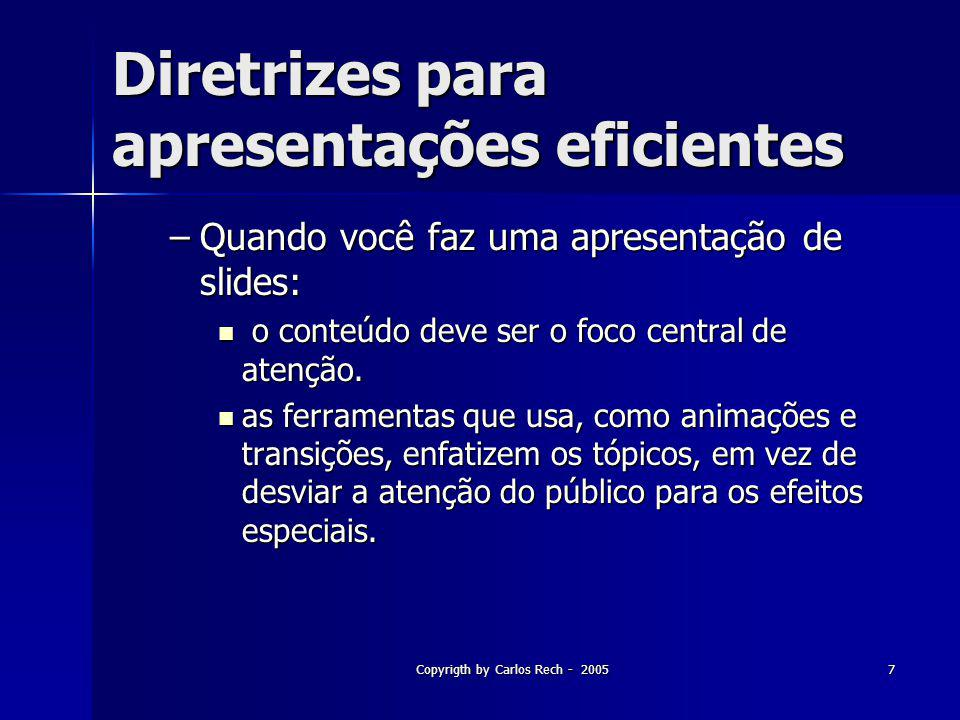 Copyrigth by Carlos Rech - 20057 Diretrizes para apresentações eficientes –Quando você faz uma apresentação de slides: o conteúdo deve ser o foco cent
