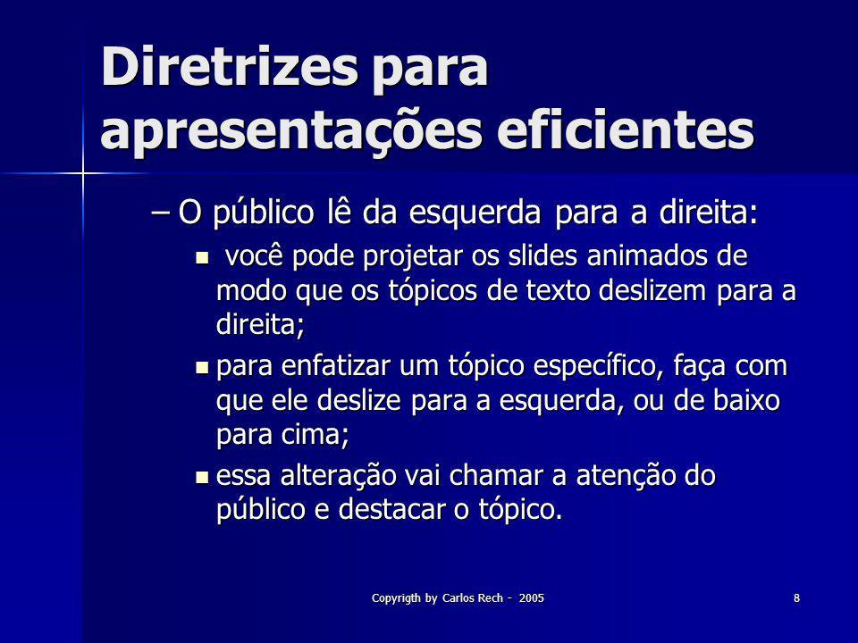 Copyrigth by Carlos Rech - 20058 Diretrizes para apresentações eficientes –O público lê da esquerda para a direita: você pode projetar os slides anima