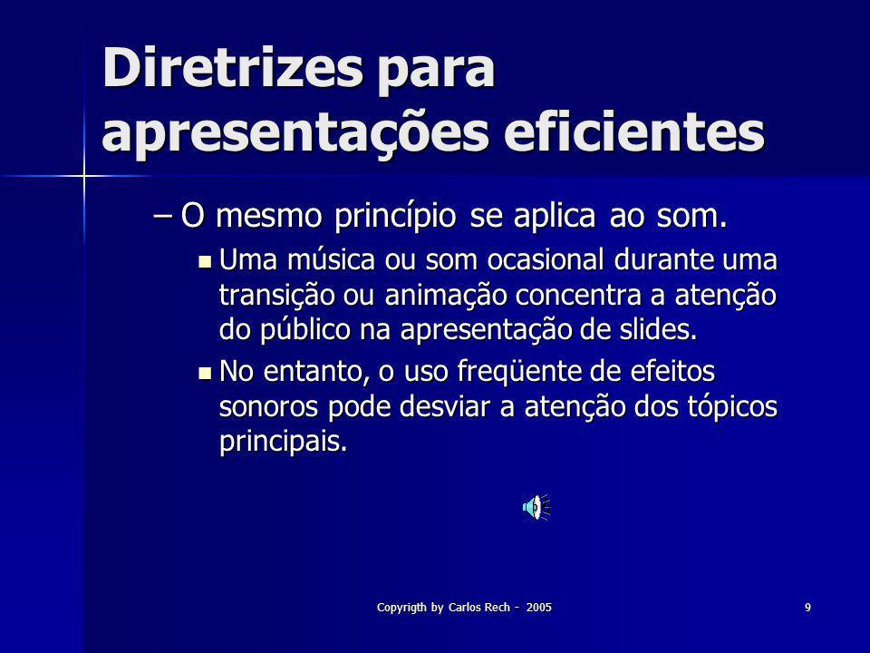 Copyrigth by Carlos Rech - 20059 Diretrizes para apresentações eficientes –O mesmo princípio se aplica ao som. Uma música ou som ocasional durante uma