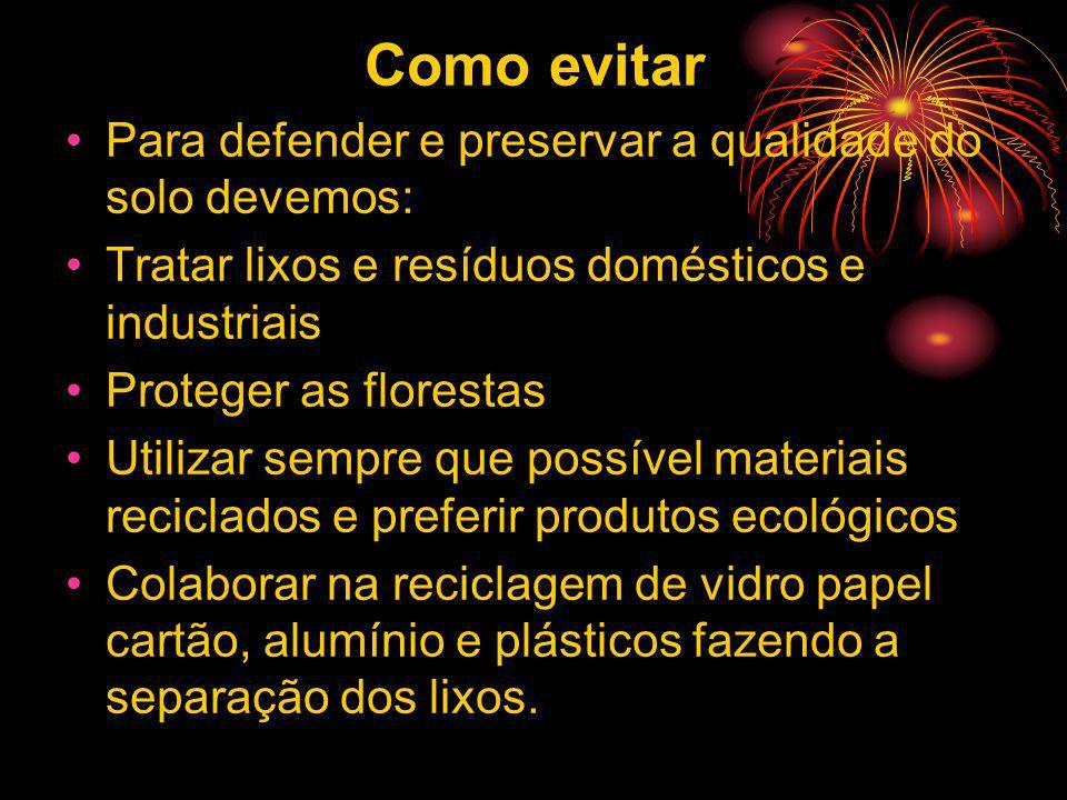 Como evitar Para defender e preservar a qualidade do solo devemos: Tratar lixos e resíduos domésticos e industriais Proteger as florestas Utilizar sem