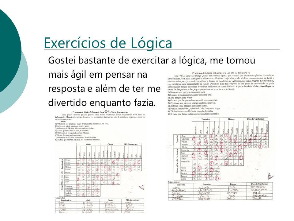Exercícios de Lógica Gostei bastante de exercitar a lógica, me tornou mais ágil em pensar na resposta e além de ter me divertido enquanto fazia.