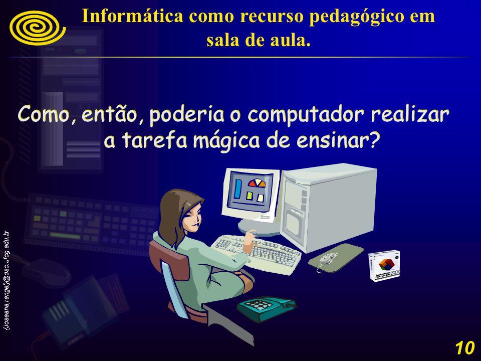 {Joseana,rangel}@dsc.ufcg.edu.br 10 Como, então, poderia o computador realizar a tarefa mágica de ensinar.