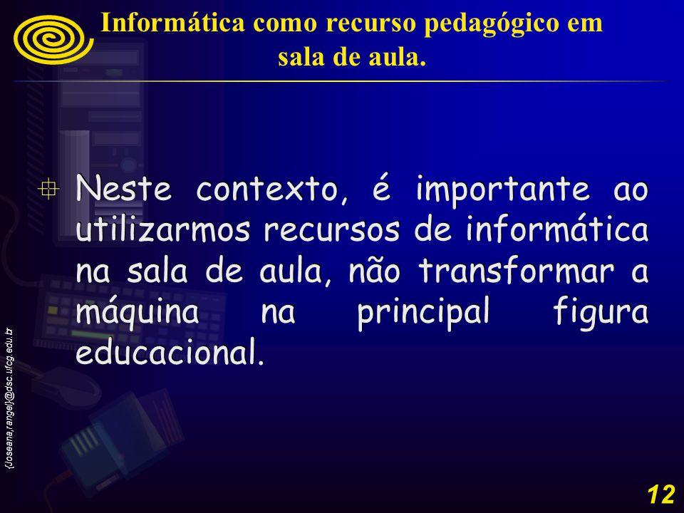 {Joseana,rangel}@dsc.ufcg.edu.br 12 Neste contexto, é importante ao utilizarmos recursos de informática na sala de aula, não transformar a máquina na principal figura educacional.