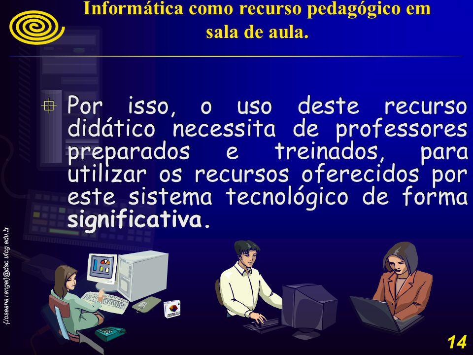 {Joseana,rangel}@dsc.ufcg.edu.br 14 Por isso, o uso deste recurso didático necessita de professores preparados e treinados, para utilizar os recursos oferecidos por este sistema tecnológico de forma significativa.