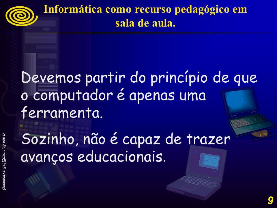 {Joseana,rangel}@dsc.ufcg.edu.br 9 Devemos partir do princípio de que o computador é apenas uma ferramenta.