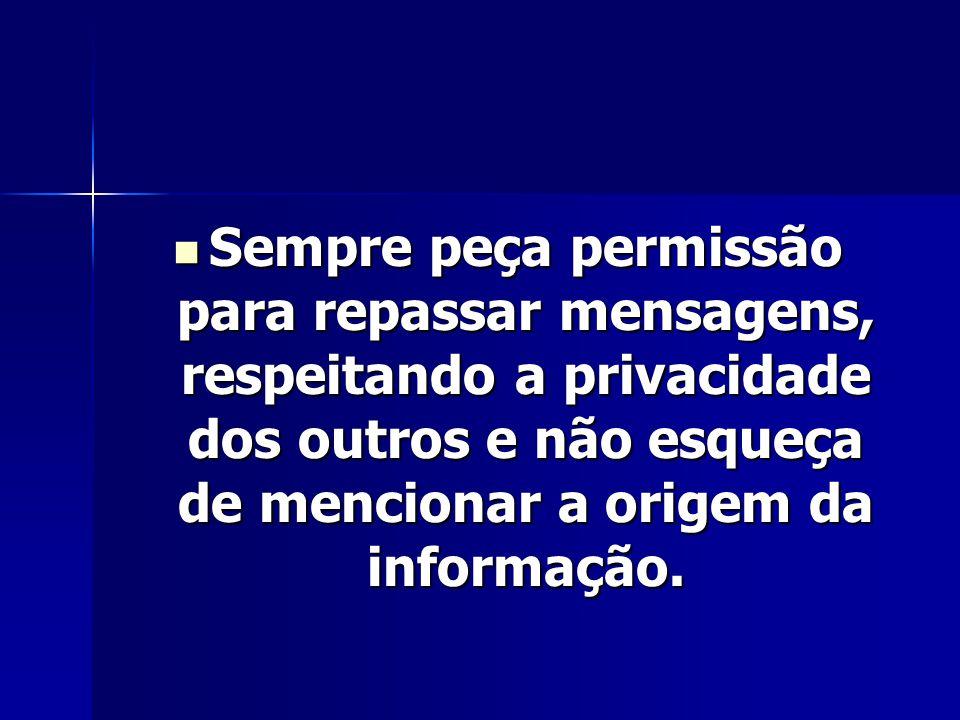 Sempre peça permissão para repassar mensagens, respeitando a privacidade dos outros e não esqueça de mencionar a origem da informação. Sempre peça per